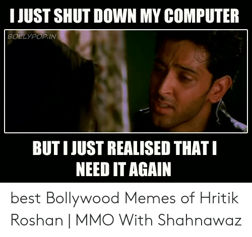 hritik roshan: I JUST SHUT DOWN MY COMPUTER  BOLLYPOP IN  BUT I JUST REALISED THATI  NEED IT AGAIN best Bollywood Memes of Hritik Roshan | MMO With Shahnawaz