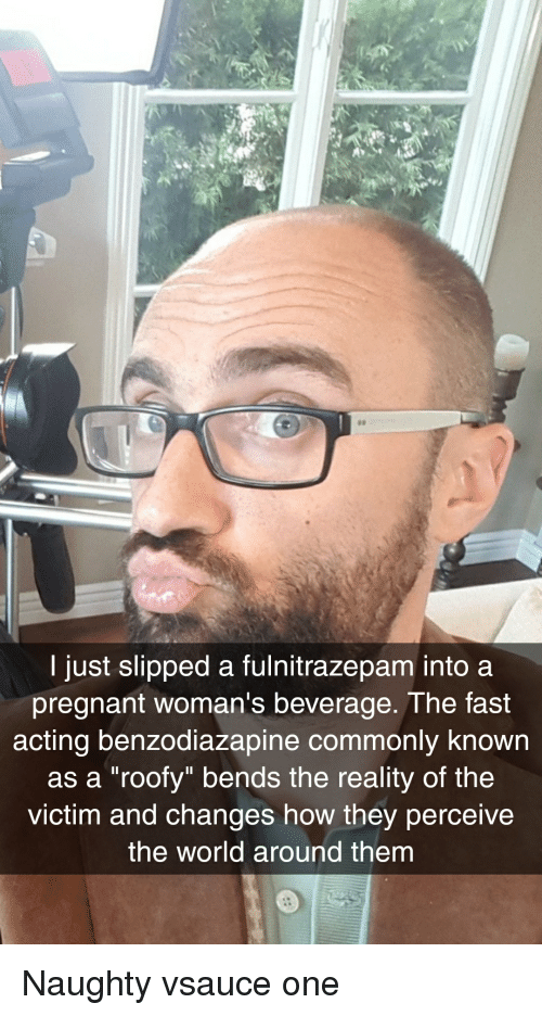 "Roofy: I just slipped a fulnitrazepam into a  pregnant woman's beverage. The fast  acting benzodiazapine commonly known  as a ""roofy"" bends the reality of the  victim and changes how they perceive  the world around them"