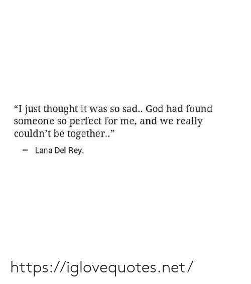 """Lana Del Rey: """"I just thought it was so sad.. God had found  someone so perfect for me, and we really  couldn't be together.""""  Lana Del Rey https://iglovequotes.net/"""