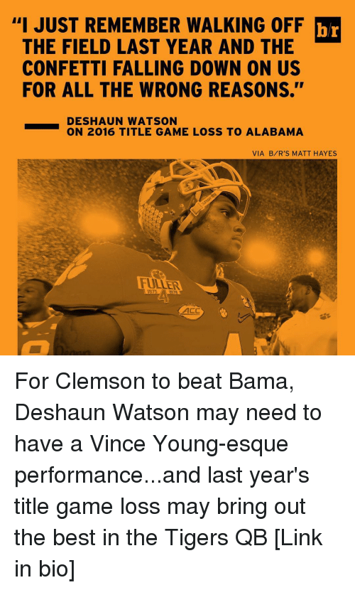 "Sports, Alabama, and Tiger: ""I JUST WALKING OFF br  THE FIELD LAST YEAR AND THE  CONFETTI FALLING DOWN ON US  FOR ALL THE WRONG REASONS.""  DESHAUN WATSON  ON 2016 TITLE GAME LOSS TO ALABAMA  VIA B/R'S MATT HAYES For Clemson to beat Bama, Deshaun Watson may need to have a Vince Young-esque performance...and last year's title game loss may bring out the best in the Tigers QB [Link in bio]"