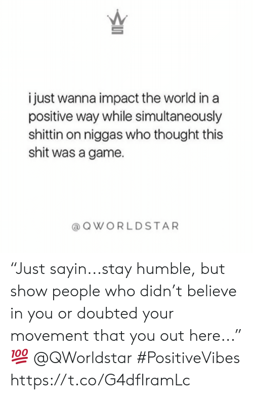 """Stay Humble: i just wanna impact the world in a  positive way while simultaneously  shittin on niggas who thought this  shit was a game  QWORLDSTAR """"Just sayin...stay humble, but show people who didn't believe in you or doubted your movement that you out here..."""" 💯 @QWorldstar #PositiveVibes https://t.co/G4dfIramLc"""