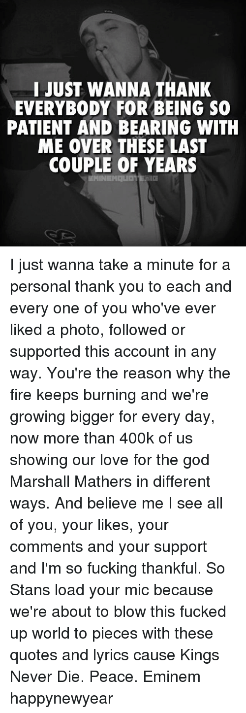 Marshall Mathers: I JUST WANNA THANK  EVERYBODY FOR BEING SO  PATIENT AND BEARING WITH  ME OVER THESE LAST  COUPLE OF YEARS  MMINEHALID I just wanna take a minute for a personal thank you to each and every one of you who've ever liked a photo, followed or supported this account in any way. You're the reason why the fire keeps burning and we're growing bigger for every day, now more than 400k of us showing our love for the god Marshall Mathers in different ways. And believe me I see all of you, your likes, your comments and your support and I'm so fucking thankful. So Stans load your mic because we're about to blow this fucked up world to pieces with these quotes and lyrics cause Kings Never Die. Peace. Eminem happynewyear
