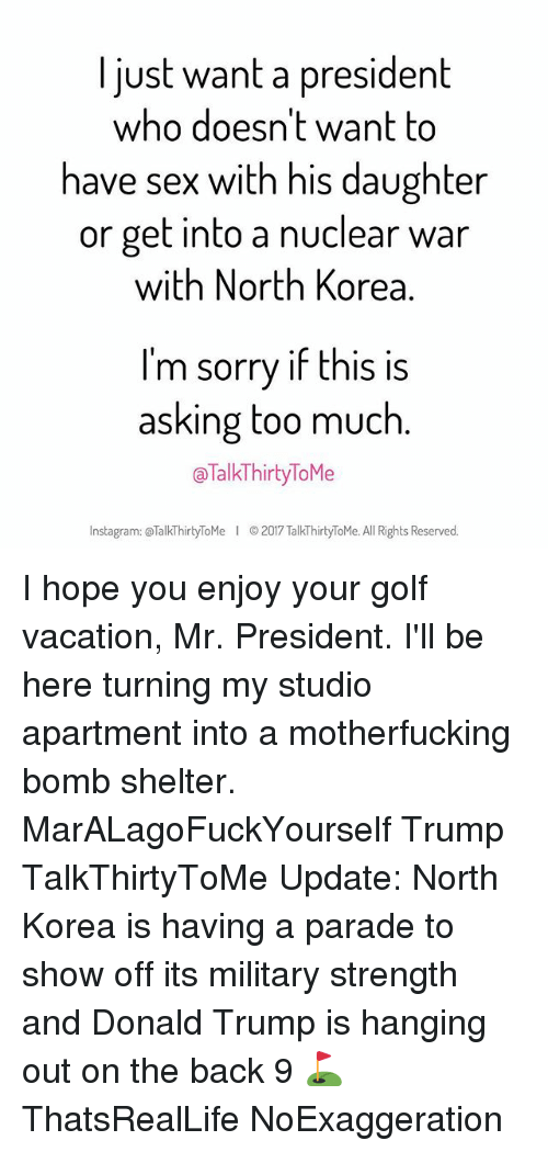Donald Trump, Instagram, and Memes: I just want a president  who doesn't want to  have sex with his daughter  or get into a nuclear war  with North Korea  I'm sorry if this is  asking too much  TalkThirtyToMe  Instagram: Talk Thirty ToMe I 2017 TalkThirtyToMe. All Rights Reserved. I hope you enjoy your golf vacation, Mr. President. I'll be here turning my studio apartment into a motherfucking bomb shelter. MarALagoFuckYourself Trump TalkThirtyToMe Update: North Korea is having a parade to show off its military strength and Donald Trump is hanging out on the back 9 ⛳️ ThatsRealLife NoExaggeration