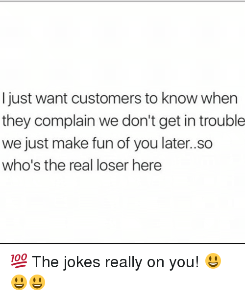 Memes, Jokes, and The Real: I just want customers to know when  they complain we don't get in trouble  we just make fun of you later..so  who's the real loser here 💯 The jokes really on you! 😃😃😃