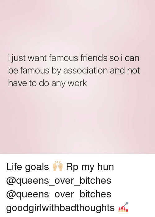 Work Life: i just want famous friends so i can  be famous by association and not  have to do any work Life goals 🙌🏼 Rp my hun @queens_over_bitches @queens_over_bitches goodgirlwithbadthoughts 💅🏼