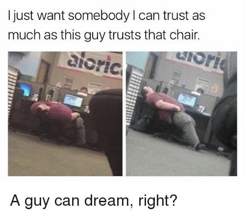 Memes, Chair, and 🤖: I just want somebody can trust as  much as this guy trusts that chair.  aioric A guy can dream, right?