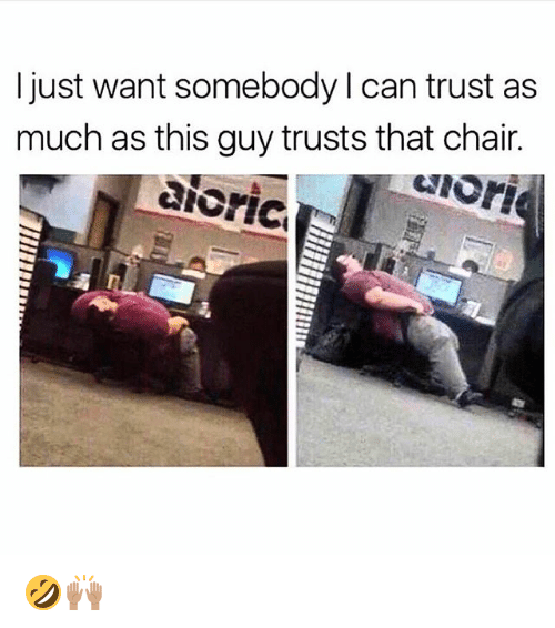 Funny, Chair, and Can: I just want somebody l can trust as  much as this guy trusts that chair.  enori  aicric 🤣🙌🏽