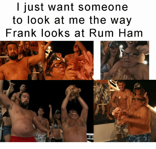 rum: I just want someone  to look at me the way  Frank looks at Rum Ham
