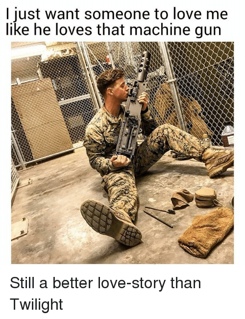 Still a Better Love Story than Twilight : I just want someone to love me  like he loves that machine gun Still a better love-story than Twilight
