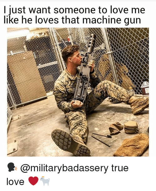 Love, Memes, and True: I just want someone to love me  like he loves that machine gun 🗣 @militarybadassery true love ❤️🐐