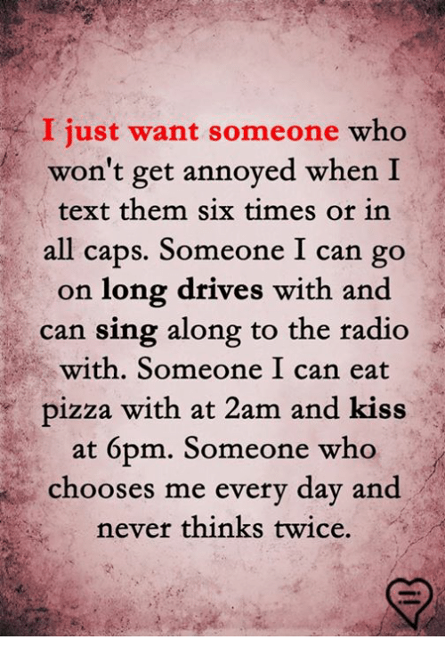 Memes, Pizza, and Radio: I just want someone who  won't get annoyed when I  text them six times or in  all caps. Someone I can go  on long drives with and  can sing along to the radio  with. Someone I can eat  pizza with at 2am and kiss  at 6pm. Someone who  choos  es me every day and  never thinks twice.