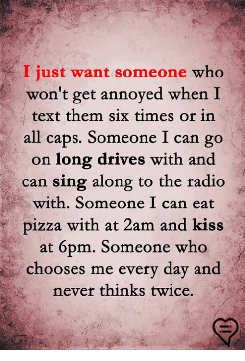 sing along: I just want someone who  won't get annoyed when I  text them six times or in  all caps. Someone I can go  on long drives with and  can sing along to the radio  with. Someone I can eat  pizza with at 2am and kiss  at 6pm. Someone who  chooses me every day and  never thinks twice.