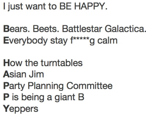 "beets: I just want to BE HAPPY.  Bears. Beets. Battlestar Galactica.  Everybody stay f*""g calm  How the turntables  Asian Jinm  Party Planning Committee  P is being a giant B  Yeppers"