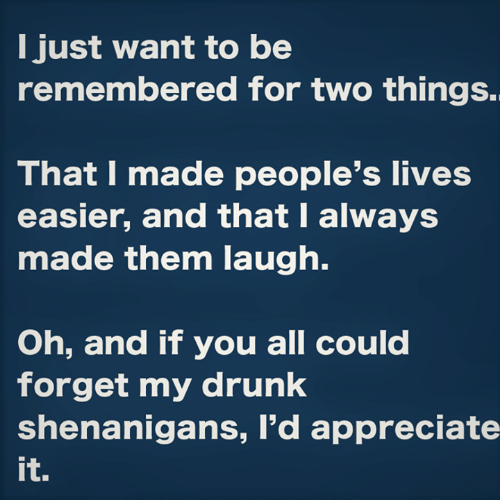 shenanigans: I just want to be  remembered for two things.  That I made people's lives  easier, and that I always  made them laugh.  Oh, and if you all could  forget my drunk  shenanigans, I'd appreciate  it.