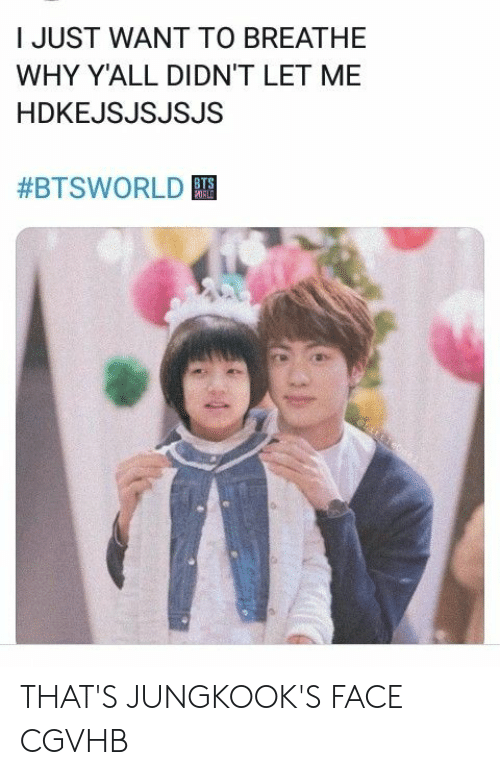 Jungkooks: I JUST WANT TO BREATHE  WHY Y'ALL DIDN'T LET ME  HDKEJSJSJSJS  #BTSWORLD  ORLD THAT'S JUNGKOOK'S FACE CGVHB