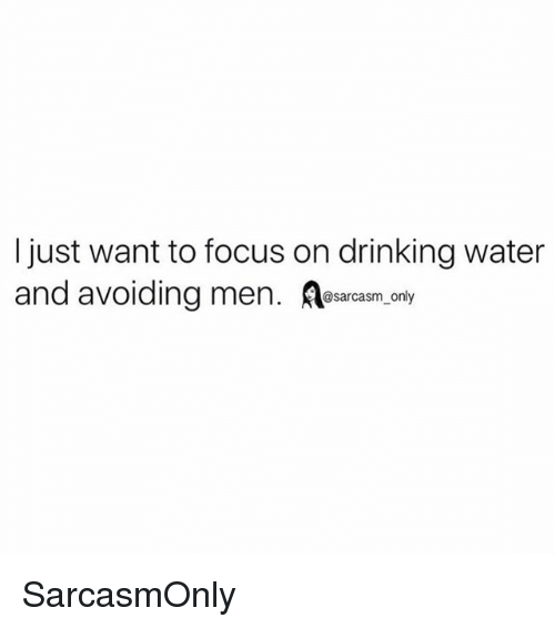 Drinking, Funny, and Memes: I just want to focus on drinking water  and avoiding men. esarcasm, only SarcasmOnly