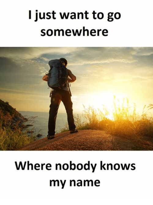 Wanted, Name, and Names: I just want to go  somewhere  Where nobody knows  my name
