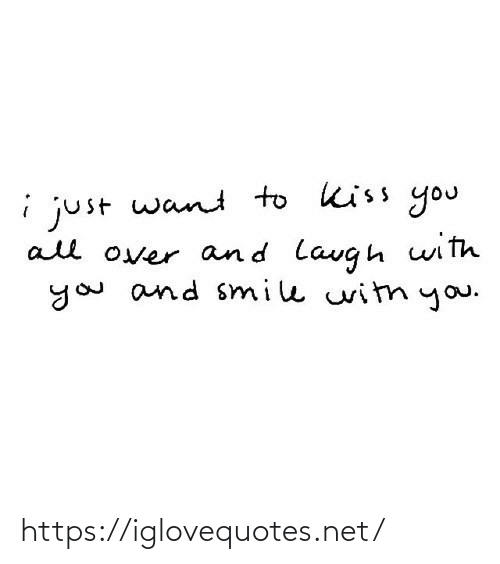 kiss you: i just want to kiss you  all over and lavgh with  you and smile witn you. https://iglovequotes.net/