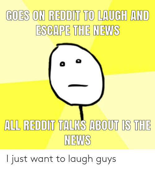 guys: I just want to laugh guys