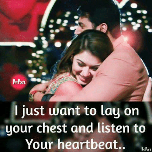 Ornings: I just want to lay orn  your chest and listen to  Your heartbeat..