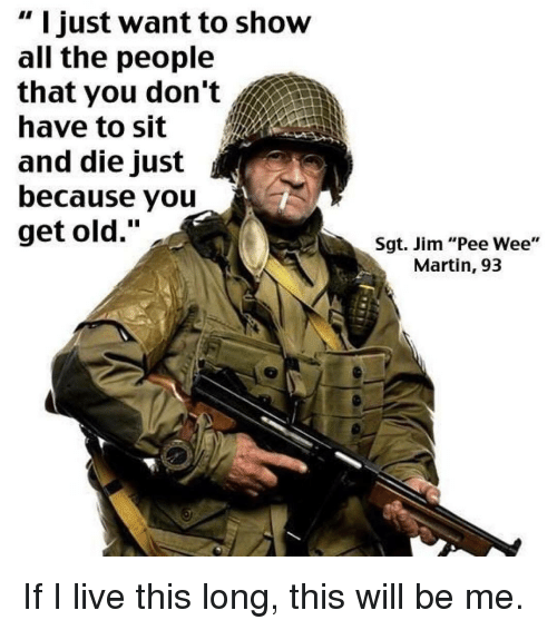 """pee wee: """" I just want to show  all the people  that you don't  have to sit  and die just  because you  get old.""""  Sgt. Jim """"Pee Wee""""  Martin, 93 If I live this long, this will be me."""