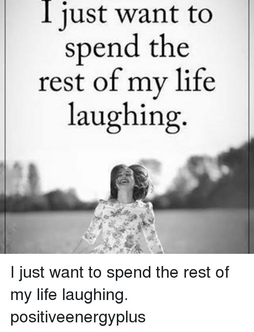 Memes, 🤖, and Rest: I just want to  spend the  rest of my life  laughing I just want to spend the rest of my life laughing. positiveenergyplus