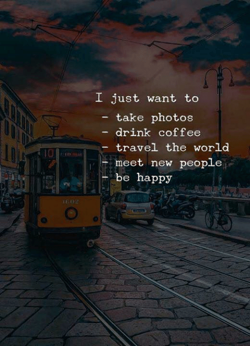 New People: I just want to  take photos  drink coffee  travel the world  10  meet new people  be happy