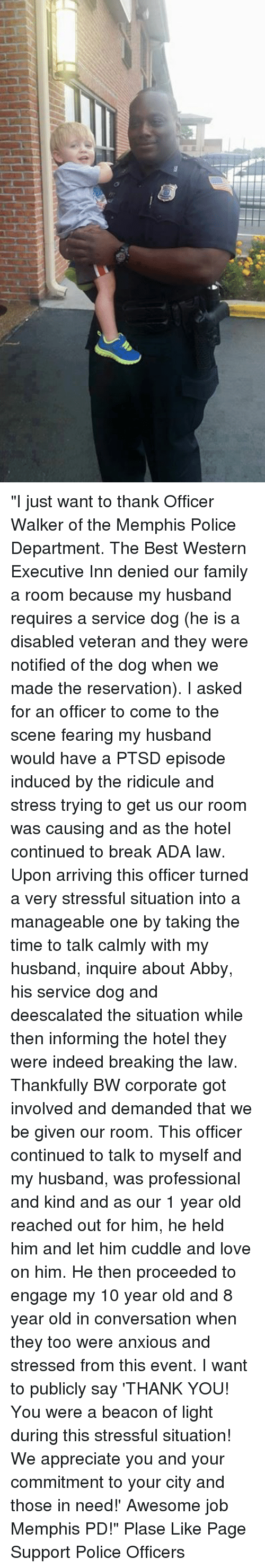 """departed: """"I just want to thank Officer Walker of the Memphis Police Department. The Best Western Executive Inn denied our family a room because my husband requires a service dog (he is a disabled veteran and they were notified of the dog when we made the reservation). I asked for an officer to come to the scene fearing my husband would have a PTSD episode induced by the ridicule and stress trying to get us our room was causing and as the hotel continued to break ADA law. Upon arriving this officer turned a very stressful situation into a manageable one by taking the time to talk calmly with my husband, inquire about Abby, his service dog and deescalated the situation while then informing the hotel they were indeed breaking the law. Thankfully BW corporate got involved and demanded that we be given our room. This officer continued to talk to myself and my husband, was professional and kind and as our 1 year old reached out for him, he held him and let him cuddle and love on him. He then proceeded to engage my 10 year old and 8 year old in conversation when they too were anxious and stressed from this event. I want to publicly say 'THANK YOU! You were a beacon of light during this stressful situation! We appreciate you and your commitment to your city and those in need!' Awesome job Memphis PD!"""" Plase Like Page Support Police Officers"""