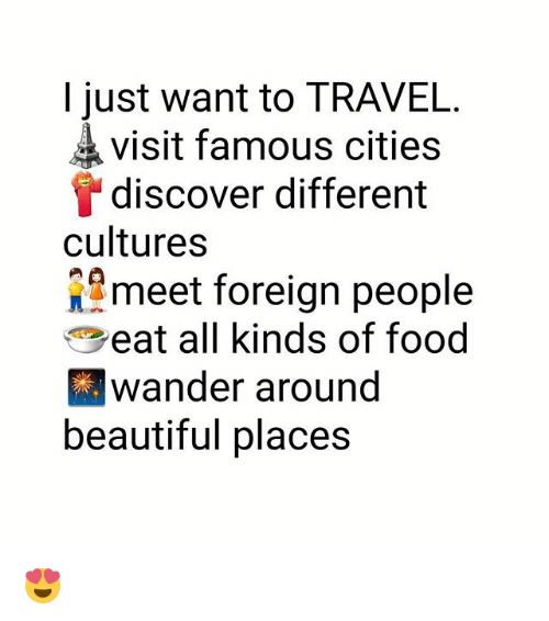beautiful places: I just want to TRAVEL.  visit famous cities  discover different  cultures  meet foreign people  eat all kinds of food  wander around  beautiful places 😍