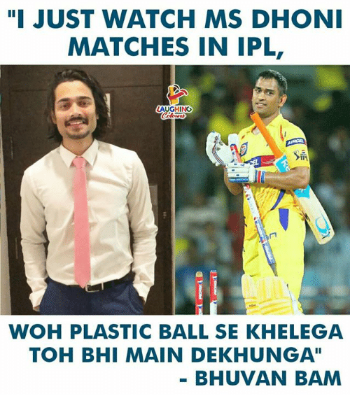 "Watch, Indianpeoplefacebook, and Ipl: ""I JUST WATCH MS DHON  MATCHES IN IPL  AUGHING  WOH PLASTIC BALL SE KHELEGA  TOH BHI MAIN DEKHUNGA""  BHUVAN BAM"