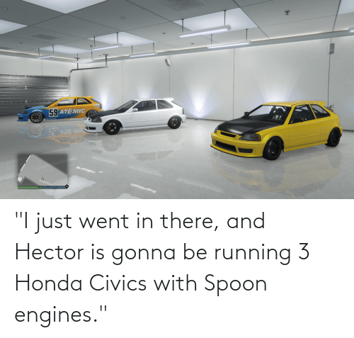 "Honda: ""I just went in there, and Hector is gonna be running 3 Honda Civics with Spoon engines."""