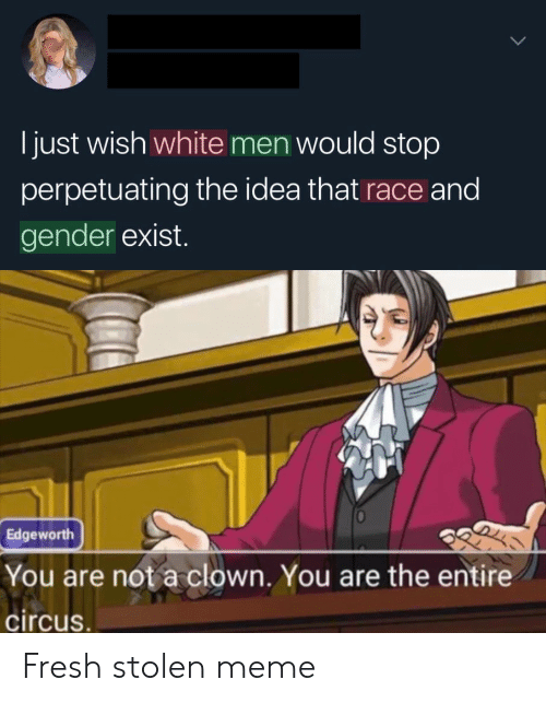 Circus: I just wish white men would stop  perpetuating the idea that race and  gender exist.  Edgeworth  You are not a clown. You are the entire  circus. Fresh stolen meme