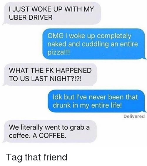 Drunk, Life, and Memes: I JUST WOKE UP WITH MY  UBER DRIVER  OMG I woke up completely  naked and cuddling an entire  pizza!!!  WHAT THE FK HAPPENED  TO US LAST NIGHT?!?!  ldk but I've never been that  drunk in my entire life!  Delivered  We literally went to grab a  coffee. A COFFEE. Tag that friend