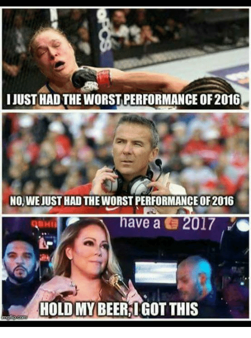 Beer, Memes, and The Worst: I JUSTHAD THE WORST PERFORMANCE OF 2016  NO, WEJUST HADTHEWORSTPERFORMANCE OF2016  have a 2017  HOLD MY BEER IGOT THIS