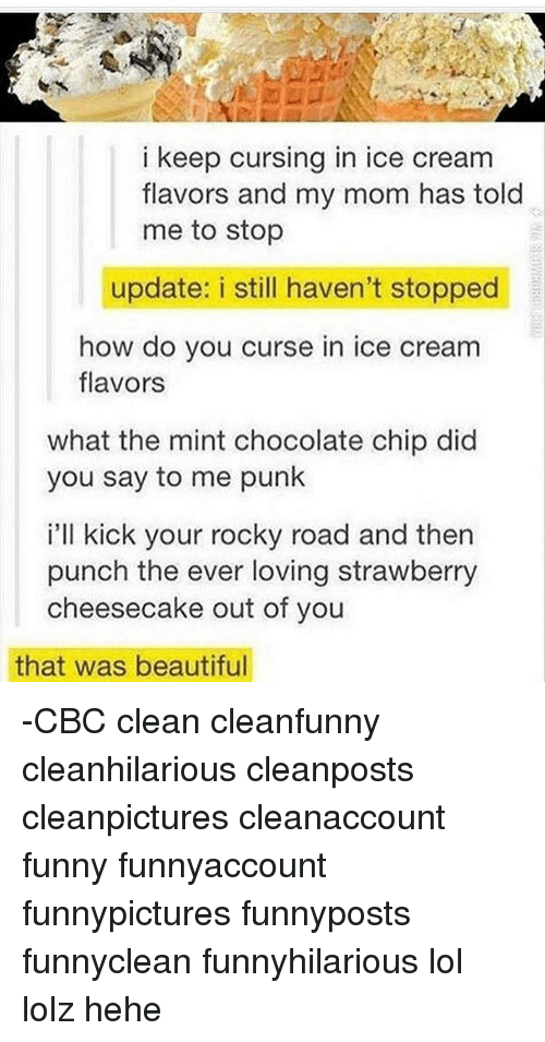 Rockies: i keep cursing in ice cream  flavors and my mom has told  me to stop  update: i still haven't stopped  how do you curse in ice cream  flavors  what the mint chocolate chip did  you say to me punk  i'll kick your rocky road and then  punch the ever loving strawberry  cheesecake out of you  that was beautiful -CBC clean cleanfunny cleanhilarious cleanposts cleanpictures cleanaccount funny funnyaccount funnypictures funnyposts funnyclean funnyhilarious lol lolz hehe