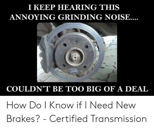 Car Repair Meme: I KEEP HEARING THIS  ANNOYING GRINDING NOISE...  COULDN'T BE TOO BIG OF A DEAL How Do I Know if I Need New Brakes? - Certified Transmission