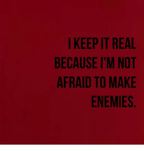 keep it real: I KEEP IT REAL  BECAUSE I'M NOT  AFRAID TO MAKE  ENEMIES