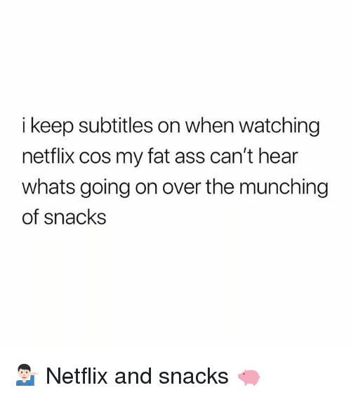 Ass, Fat Ass, and Gym: i keep subtitles on when watching  netflix cos my fat ass can't hear  whats going on over the munching  of snacks 💁🏻♂️ Netflix and snacks 🐖