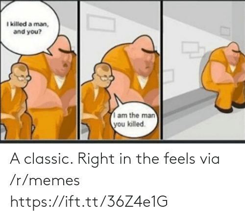 i killed: I killed a man,  and you?  am the man  you killed. A classic. Right in the feels via /r/memes https://ift.tt/36Z4e1G