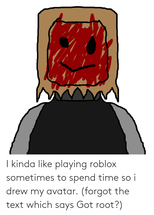 Kinda Like: I kinda like playing roblox sometimes to spend time so i drew my avatar. (forgot the text which says Got root?)