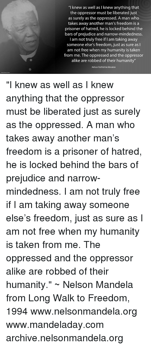 "Hatre: ""I knew as well as I knew anything that  the oppressor must be liberated just  as surely as the oppressed. A man who  takes away another man's freedom is a  prisoner of hatred, he is locked behind the  bars of prejudice and narrow-mindedness.  I am not truly free if am taking away  someone else's freedom, just as sure as I  am not free when my humanity is taken  from me. The oppressed and the oppressor  alike are robbed of their humanity""  Nelson Rolihlahla Mandela ""I knew as well as I knew anything that the oppressor must be liberated just as surely as the oppressed. A man who takes away another man's freedom is a prisoner of hatred, he is locked behind the bars of prejudice and narrow-mindedness. I am not truly free if I am taking away someone else's freedom, just as sure as I am not free when my humanity is taken from me. The oppressed and the oppressor alike are robbed of their humanity."" ~ Nelson Mandela from Long Walk to Freedom, 1994   www.nelsonmandela.org www.mandeladay.com archive.nelsonmandela.org"