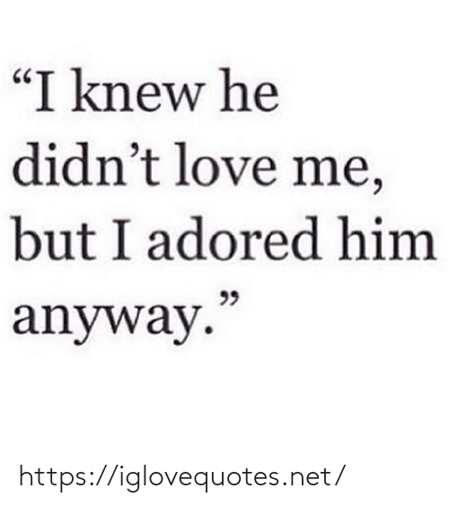 """love me: """"I knew he  didn't love me,  but I adored him  99  anyway."""" https://iglovequotes.net/"""