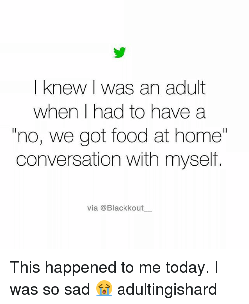 "Food, Memes, and Home: I knew I was an adult  when I had to have a  ""no, we got food at home""  conversation with myself  via @Blackkout  ー This happened to me today. I was so sad 😭 adultingishard"