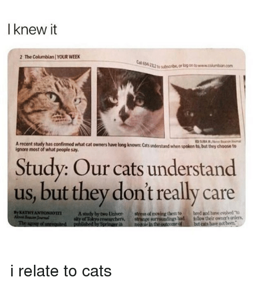 "Cats, Tube, and Girl Memes: I knew it  2 The Columbian YOUR WEEK  E94.  22  tube, or log on to www.cokumbian.com  A recent study has confirmed what cat owners have long known: Cats understand when spoken to, but they choose to  ignore most of what people say.  Study: Our cats understand  us, but they dont really care  ATHYANTONIOTA study by two Universtress of moving them to  Th  bred and have evolved ""to  of Tokyo researchers  published by Sprinaerin  strange surroundings had folow their owner's orders,  norole in the outcome ofbut cats he pot been.  d i relate to cats"