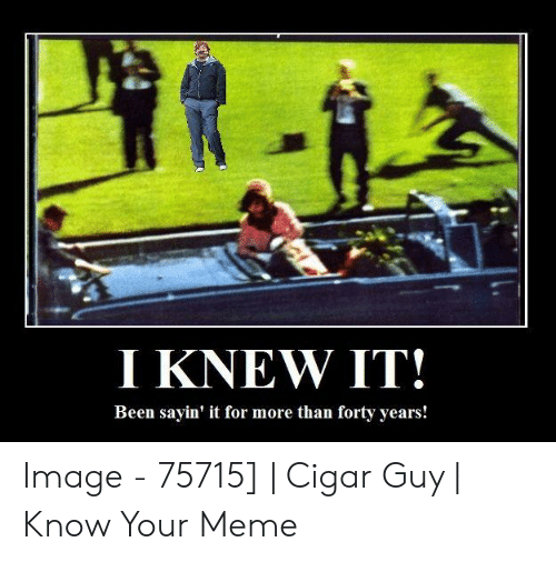 cigar guy: I KNEW IT!  Been sayin' it for more than forty years! Image - 75715] | Cigar Guy | Know Your Meme