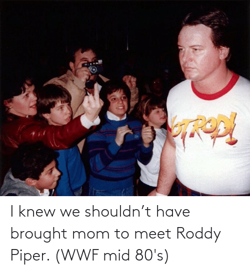 Roddy Piper: I knew we shouldn't have brought mom to meet Roddy Piper. (WWF mid 80's)
