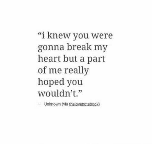 """A Part Of Me: """"i knew you were  gonna break my  heart but a part  of me really  hoped you  wouldn't.""""  + 35  Unknown (via thelovenotebook)"""