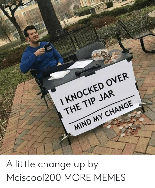 tip jar: I KNOCKED OVER  THE TIP JAR  MIND MY CHANGE A little change up by Mciscool200 MORE MEMES
