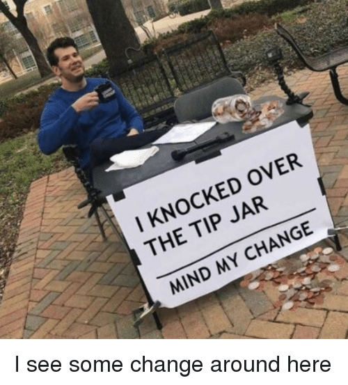 tip jar: I KNOCKED OVER  THE TIP JAR  MIND MY CHANGE I see some change around here