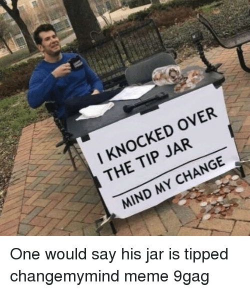 tip jar: I KNOCKED OVER  THE TIP JAR  MIND MY CHANGE One would say his jar is tipped⠀ changemymind meme 9gag